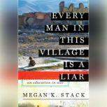Every Man in This Village is a Liar An Education in War, Megan K. Stack