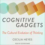Cognitive Gadgets The Cultural Evolution of Thinking, Cecilia Heyes