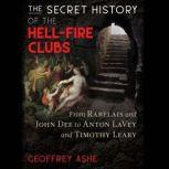 The Secret History of the Hell-Fire Clubs From Rabelais and John Dee to Anton LaVey and Timothy Leary, Geoffrey Ashe