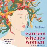 Warriors, Witches, Women Mythology's Fiercest Females, Kate Hodges