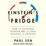 Einstein's Fridge How the Difference Between Hot and Cold Explains the Universe, Paul Sen