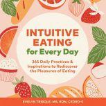 Intuitive Eating for Every Day 365 Daily Practices & Inspirations to Rediscover the Pleasures of Eating, Evelyn Tribole