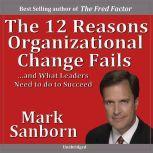 12 Reasons Why Organizational Change Fails, Mark Sanborn CSP, CPAE