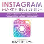 Instagram Marketing Guide: Learn the Power of Social Media Advertising Secrets to Take Advantage and Grow Your Instagram Account, Gaining Following and Market It for Your Business, Tony Mathews