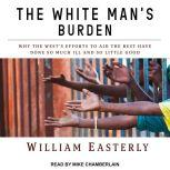 The White Man's Burden Why the West's Efforts to Aid the Rest Have Done So Much Ill and So Little Good, William Easterly