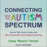 """Connecting with the Autism Spectrum How to Talk, How to Listen, and Why You Shouldn't Call it High-Functioning, Casey """"Remrov"""" Vormer"""