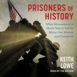 Prisoners of History What Monuments to World War II Tell Us About Our History and Ourselves, Keith Lowe
