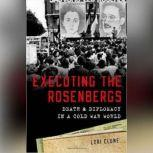 Executing the Rosenbergs Death and Diplomacy in a Cold War World, Lori Clune