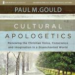 Cultural Apologetics: Audio Lectures Renewing the Christian Voice, Conscience, and Imagination in a Disenchanted World, Paul M. Gould