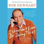 I Shouldn't Even Be Doing This And Other Things That Strike Me as Funny, Bob Newhart