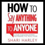 How to Say Anything to Anyone A Guide to Building Business Relationships That Really Work, Shari Harley