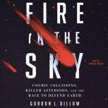 Fire in the Sky Cosmic Collisions, Killer Asteroids, and the Race to Defend Earth, Gordon L. Dillow