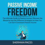 Passive Income Freedom: The Ultimate Guide to Passive Income, Discover the Blueprint and the Different Strategies on How You Can Earn Consistent Passive Income , Sherman Paces