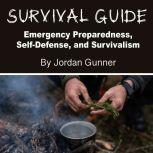 Survival Guide Emergency Preparedness, Self-Defense, and Survivalism, Jordan Gunner