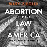 Abortion and the Law in America Roe v. Wade to the Present, Mary Ziegler