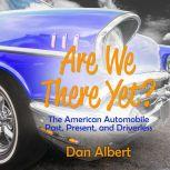 Are We There Yet? The American Automobile Past, Present, and Driverless, Dan Albert