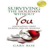 Surviving the Holidays Without You Navigating Grief During Special Seasons, Gary Roe