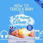 How to Teach a Baby to Fall Asleep Alone Baby Sleep Training, Susan Urban