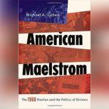 American Maelstrom The 1968 Election and the Politics of Division, Michael A. Cohen