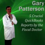 5 Crucial QuickBooks Reports by the Fiscal Doctor Financial Mastery Series, Gary Patterson MBA, CPA