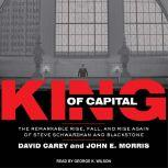 King of Capital The Remarkable Rise, Fall, and Rise Again of Steve Schwarzman and Blackstone, David Carey