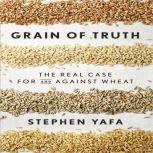 Grain of Truth The Real Case for and Against Wheat and Gluten, Stephen Yafa