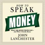 How to Speak Money What the Money People Say--And What It Really Means, John Lanchester