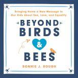 Beyond Birds and Bees Bringing Home a New Message to Our Kids About Sex, Love, and Equality, Bonnie J. Rough