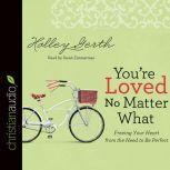 You're Loved No Matter What Freeing Your Heart from the Need to Be Perfect, Holley Gerth