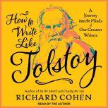 How To Write Like Tolstoy A Journey into the Minds of Our Greatest Writers, Richard Cohen