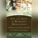 The Art and Skill of Buddhist Meditation Mindfulness, Concentration, and Insight, Richard Shankman