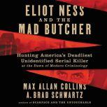 Eliot Ness and the Mad Butcher Hunting America's Deadliest Unidentified Serial Killer at the Dawn of Modern Criminology, Max Allan Collins