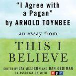 "I Agree with a Pagan A ""This I Believe"" Essay, Arnold Toynbee"