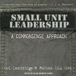 Small Unit Leadership A Commonsense Approach, Dandridge M. Malone