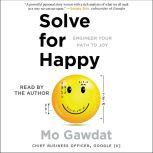Solve for Happy Engineering Your Path to Joy, Mo Gawdat