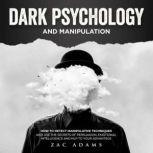 Dark Psychology and Manipulation How to Detect Manipulative Techniques and Use the Secrets of Persuasion, Emotional Intelligence, and NLP to Your Advantage, Zac Adams