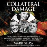 Collateral Damage The Mysterious Deaths of Marilyn Monroe and Dorothy Kilgallen, and the Ties that Bind Them to Robert Kennedy and the JFK Assassination, Mark Shaw