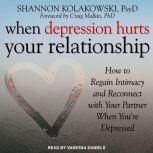 When Depression Hurts Your Relationship How to Regain Intimacy and Reconnect with Your Partner When You're Depressed, PsyD Kolakowski