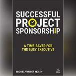 Successful Project Sponsorship A Time-Saver for the Busy Executive, Michiel van der Molen