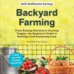 Backyard Farming From Raising Chickens to Growing Veggies, the Beginner's Guide to Running a Self-Sustaining Farm, Adams Media
