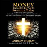 Money: Thoughts for God's Stewards Today Andrew Murray Speaks to 21st Century Christians about How to  Use Money as an Instrument of Love and Grace Rather than Greed, Andrew Murray