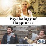 Psychology of Happiness The journey is now available to everyone, Juan Moises De La Serna