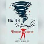 How to Be Miserable 40 Strategies You Already Use, Randy J. Paterson PhD