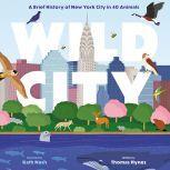 Wild City A Brief History of New York City in 40 Animals, Thomas Hynes