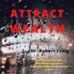 Attract Wealth Ten Hours of Overnight Subliminal Suggestions Embedded Within Gentle Sounds of Rain, Robert Craig