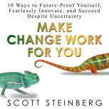 Make Change Work for You 10 Ways to Future-Proof Yourself, Fearlessly Innovate, and Succeed Despite Uncertainty, Scott Steinberg