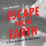 Escape from Earth A Secret History of the Space Rocket, Fraser MacDonald