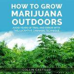 How to Grow Marijuana Outdoors Avoid Years of Trial and Error With This Lucrative Cannabis Technique, Collin Castillo