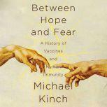 Between Hope and Fear A History of Vaccines and Human Immunity, Michael Kinch