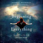The Beginning of Everything The Year I Lost My Mind and Found Myself, Andrea J. Buchanan